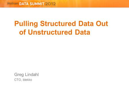 Pulling Structured Data Out of Unstructured Data Greg Lindahl CTO, blekko.