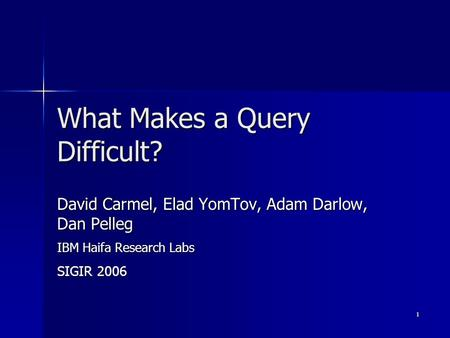 1 What Makes a Query Difficult? David Carmel, Elad YomTov, Adam Darlow, Dan Pelleg IBM Haifa Research Labs SIGIR 2006.