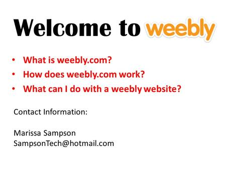 Welcome to What is weebly.com? How does weebly.com work? What can I do with a weebly website? Contact Information: Marissa Sampson