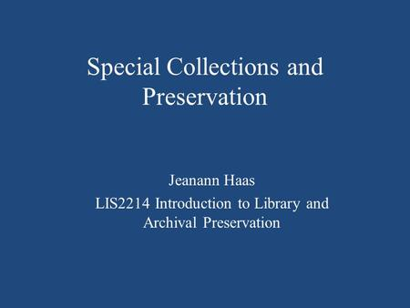Special Collections and Preservation Jeanann Haas LIS2214 Introduction to Library and Archival Preservation.
