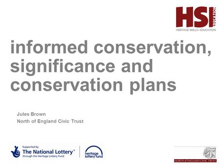 Informed conservation, significance and conservation plans HSEd Jules Brown North of England Civic Trust.