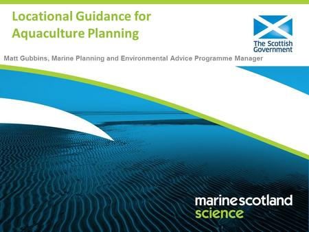 Matt Gubbins, Marine Planning and Environmental Advice Programme Manager Locational Guidance for Aquaculture Planning.