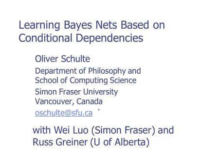 Learning Bayes Nets Based on Conditional Dependencies Oliver Schulte Department of Philosophy and School of Computing Science Simon Fraser University Vancouver,
