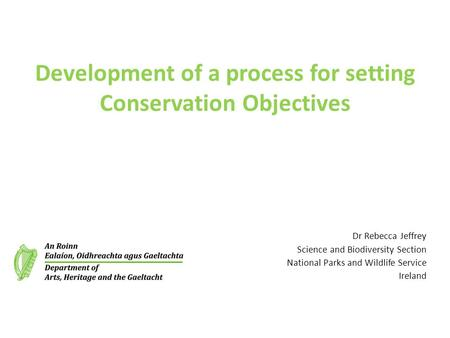 Development of a process for setting Conservation Objectives Dr Rebecca Jeffrey Science and Biodiversity Section National Parks and Wildlife Service Ireland.