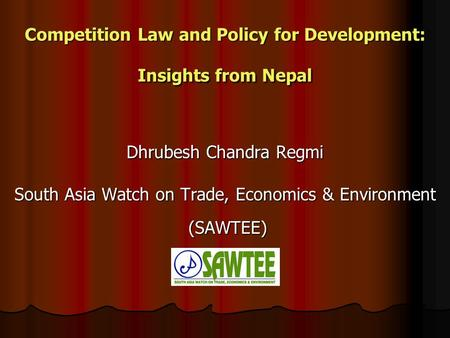 Competition Law and Policy for Development: Insights from Nepal Dhrubesh Chandra Regmi South Asia Watch on Trade, Economics & Environment (SAWTEE)