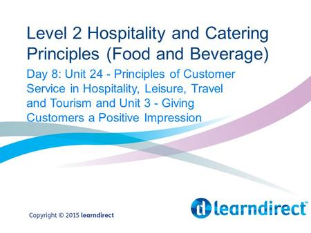 Level 2 Hospitality and Catering Principles (Food and Beverage) Day 8: Unit 24 - Principles of Customer Service in Hospitality, Leisure, Travel and Tourism.