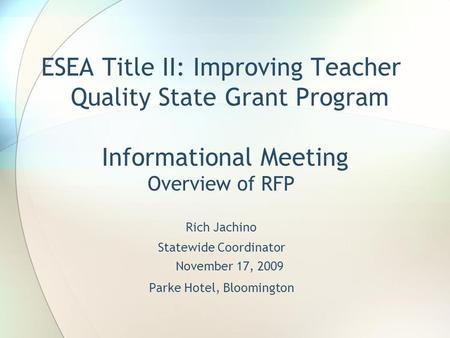 ESEA Title II: Improving Teacher Quality State Grant Program Informational Meeting Overview of RFP Rich Jachino Statewide Coordinator November 17, 2009.