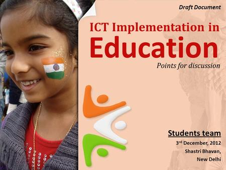 ICT Implementation in Students team 3 rd December, 2012 Shastri Bhavan, New Delhi Points for discussion Education Draft Document.