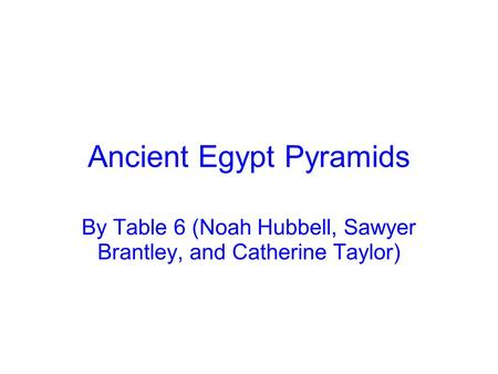 Ancient Egypt Pyramids By Table 6 (Noah Hubbell, Sawyer Brantley, and Catherine Taylor)
