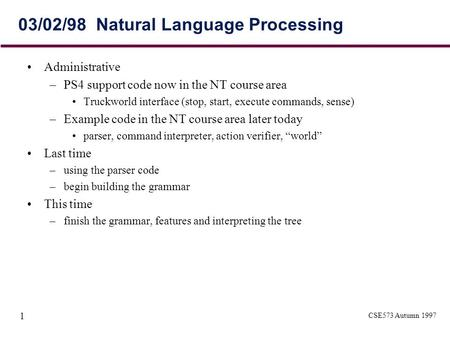 CSE573 Autumn 1997 1 03/02/98 Natural Language Processing Administrative –PS4 support code now in the NT course area Truckworld interface (stop, start,