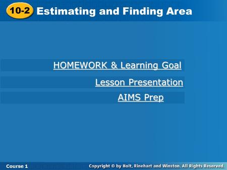 10-2 Estimating and Finding Area Course 1 HOMEWORK & Learning Goal HOMEWORK & Learning Goal AIMS Prep AIMS Prep Lesson Presentation Lesson Presentation.