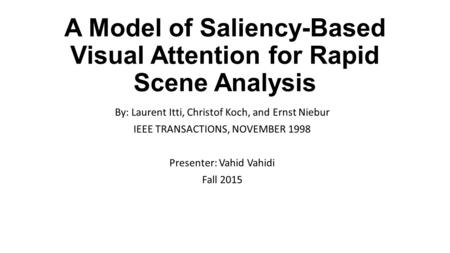 A Model of Saliency-Based Visual Attention for Rapid Scene Analysis By: Laurent Itti, Christof Koch, and Ernst Niebur IEEE TRANSACTIONS, NOVEMBER 1998.