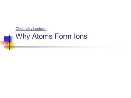 "Chemistry Lecture: Why Atoms Form Ions. ""Valence"" Electrons …are the electrons in the outer shell …which is also known as the ""valence shell"""