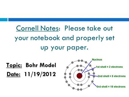 Cornell Notes: Please take out your notebook and properly set up your paper. Topic: Bohr Model Date: 11/19/2012.
