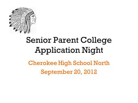 Senior Parent College Application Night Cherokee High School North September 20, 2012.