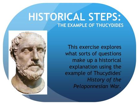 HISTORICAL STEPS: THE EXAMPLE OF THUCYDIDES This exercise explores what sorts of questions make up a historical explanation using the example of Thucydides'