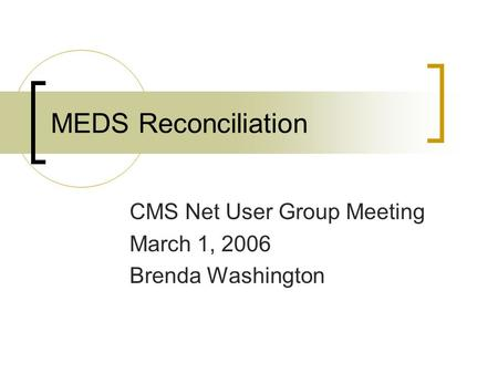 MEDS Reconciliation CMS Net User Group Meeting March 1, 2006 Brenda Washington.