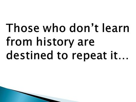 Those who don't learn from history are destined to repeat it…