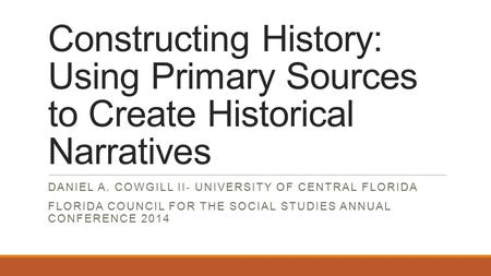 Constructing History: Using Primary Sources to Create Historical Narratives DANIEL A. COWGILL II- UNIVERSITY OF CENTRAL FLORIDA FLORIDA COUNCIL FOR THE.