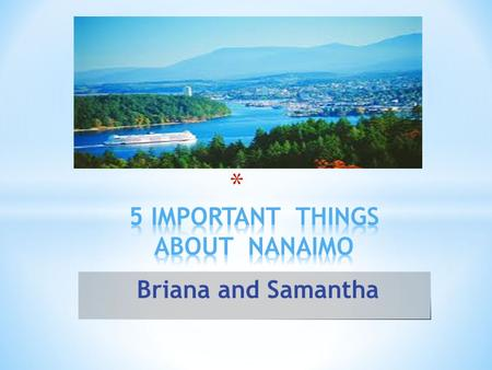 Briana and Samantha * Everyone should visit the Bastion because it is important to Nanaimo. It is the oldest building in Nanaimo.
