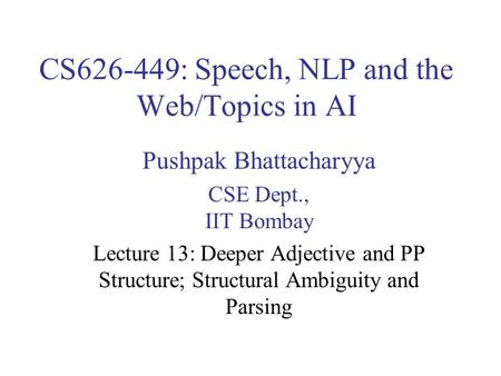 CS626-449: Speech, NLP and the Web/Topics in AI Pushpak Bhattacharyya CSE Dept., IIT Bombay Lecture 13: Deeper Adjective and PP Structure; Structural Ambiguity.