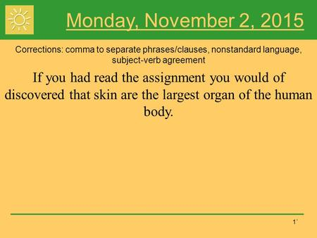 1` Monday, November 2, 2015 Corrections: comma to separate phrases/clauses, nonstandard language, subject-verb agreement If you had read the assignment.