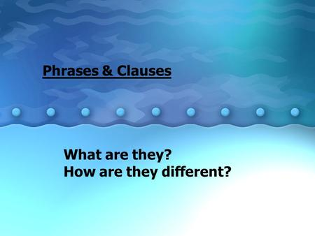 Phrases & Clauses What are they? How are they different?