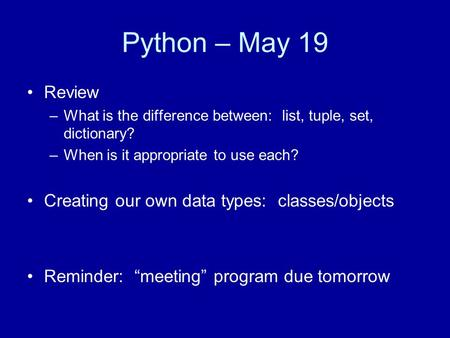 Python – May 19 Review –What is the difference between: list, tuple, set, dictionary? –When is it appropriate to use each? Creating our own data types: