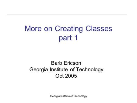 Georgia Institute of Technology More on Creating Classes part 1 Barb Ericson Georgia Institute of Technology Oct 2005.