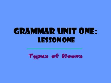 Grammar Unit One: Lesson One Types of Nouns Definition A NOUN is a word that names a person, a place, a thing, or an idea. person place thing idea ?