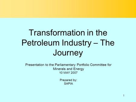1 Transformation in the Petroleum Industry – The Journey Presentation to the Parliamentary Portfolio Committee for Minerals and Energy 10 MAY 2007 Prepared.