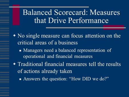 Balanced Scorecard: Measures that Drive Performance  No single measure can focus attention on the critical areas of a business Managers need a balanced.