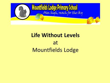 Life Without Levels at Mountfields Lodge. Changes to the curriculum The new National Curriculum was introduced in September 2014. This has raised age-related.