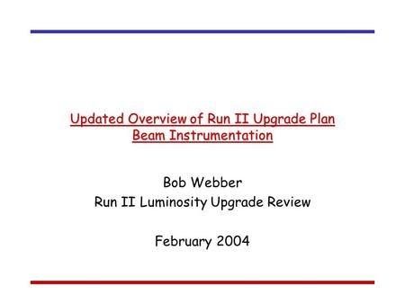 Updated Overview of Run II Upgrade Plan Beam Instrumentation Bob Webber Run II Luminosity Upgrade Review February 2004.