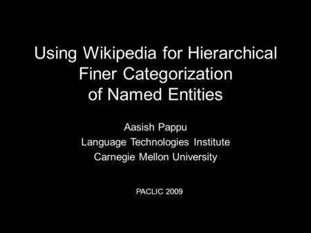 Using Wikipedia for Hierarchical Finer Categorization of Named Entities Aasish Pappu Language Technologies Institute Carnegie Mellon University PACLIC.