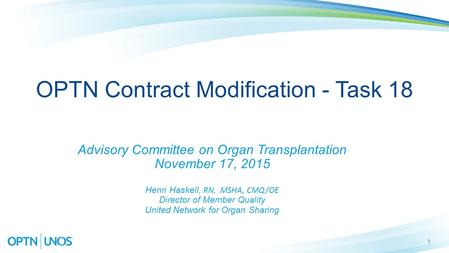 1 OPTN Contract Modification - Task 18 Advisory Committee on Organ Transplantation November 17, 2015 Henri Haskell, RN, MSHA, CMQ/OE Director of Member.
