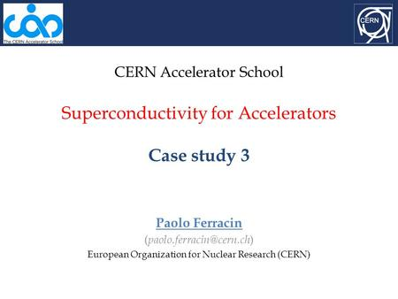 CERN Accelerator School Superconductivity for Accelerators Case study 3 Paolo Ferracin ( ) European Organization for Nuclear Research.