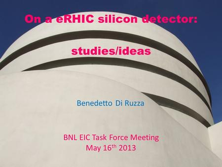 On a eRHIC silicon detector: studies/ideas BNL EIC Task Force Meeting May 16 th 2013 Benedetto Di Ruzza.