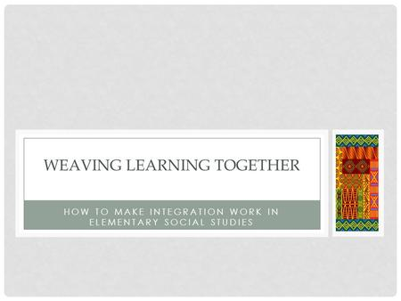 HOW TO MAKE INTEGRATION WORK IN ELEMENTARY SOCIAL STUDIES WEAVING LEARNING TOGETHER.