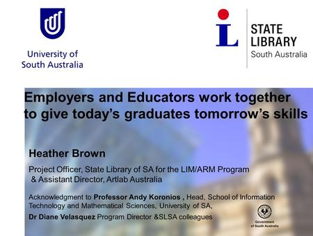 Employers and Educators work together to give today's graduates tomorrow's skills Heather Brown Project Officer, State Library of SA for the LIM/ARM Program.