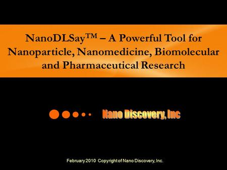 NanoDLSayTM – A Powerful Tool for Nanoparticle, Nanomedicine, Biomolecular and Pharmaceutical Research Nano Discovery, Inc February 2010 Copyright of.