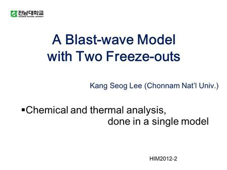 A Blast-wave Model with Two Freeze-outs Kang Seog Lee (Chonnam Nat'l Univ.)  Chemical and thermal analysis, done in a single model HIM2012-2.