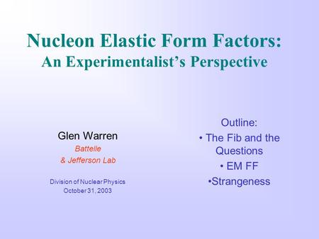 Nucleon Elastic Form Factors: An Experimentalist's Perspective Outline: The Fib and the Questions EM FF Strangeness Glen Warren Battelle & Jefferson Lab.