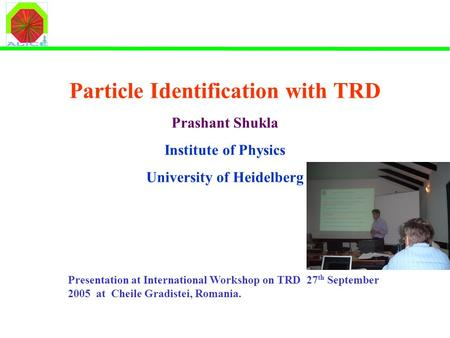 Particle Identification with TRD Prashant Shukla Institute of Physics University of Heidelberg Presentation at International Workshop on TRD 27 th September.