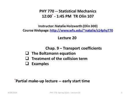 4/08/2014PHY 770 Spring 2014 -- Lecture 201 PHY 770 -- Statistical Mechanics 12:00 * - 1:45 PM TR Olin 107 Instructor: Natalie Holzwarth (Olin 300) Course.