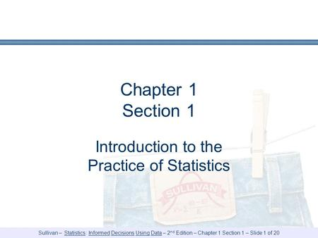 Sullivan – Statistics: Informed Decisions Using Data – 2 nd Edition – Chapter 1 Section 1 – Slide 1 of 20 Chapter 1 Section 1 Introduction to the Practice.