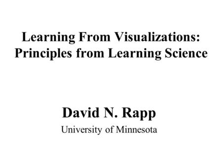 Learning From Visualizations: Principles from Learning Science David N. Rapp University of Minnesota.