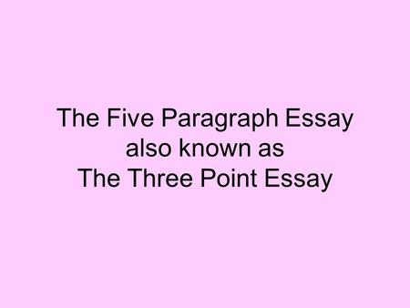 The Five Paragraph Essay also known as The Three Point Essay