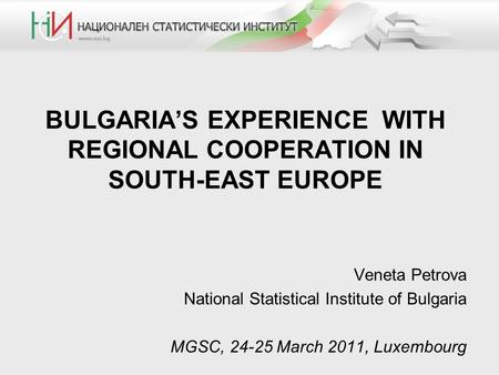 BULGARIA'S EXPERIENCE WITH REGIONAL COOPERATION IN SOUTH-EAST EUROPE Veneta Petrova National Statistical Institute of Bulgaria MGSC, 24-25 March 2011,