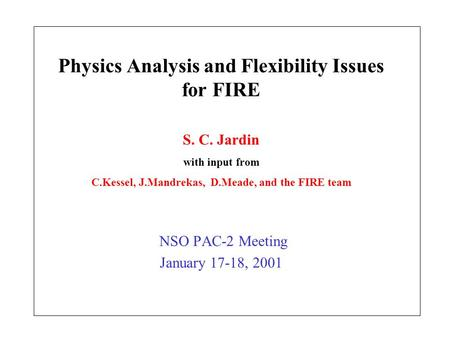 Physics Analysis and Flexibility Issues for FIRE NSO PAC-2 Meeting January 17-18, 2001 S. C. Jardin with input from C.Kessel, J.Mandrekas, D.Meade, and.